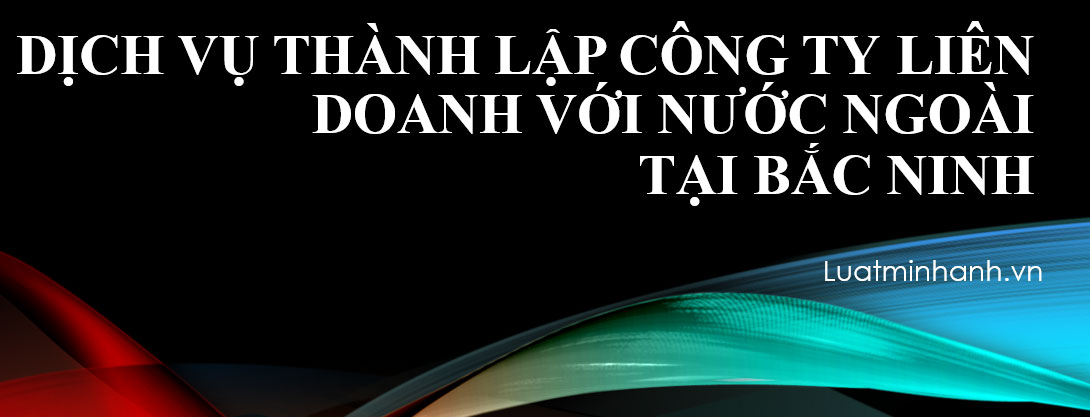 Dịch vụ thành lập công ty liên doanh với nước ngoài tại Bắc Ninh