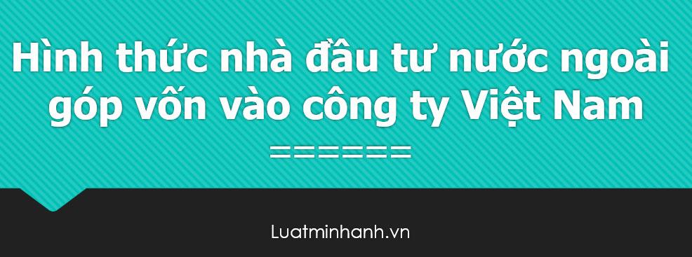 Hình thức nhà đầu tư nước ngoài góp vốn vào công ty Việt Nam